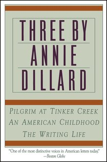 Three by Annie Dillard: Pilgrim at Tinker Creek, an American Childhood, & the Writing Life