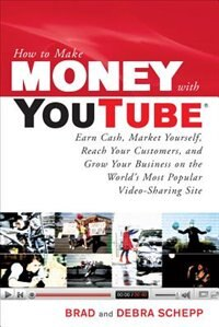 How to Make Money with YouTube: Earn Cash, Market Yourself, Reach Your Customers, and Grow Your Business on the World