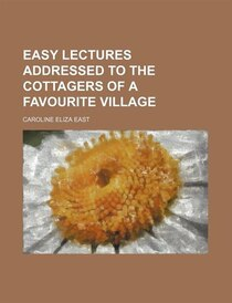 Easy Lectures Addressed To The Cottagers Of A Favourite Village