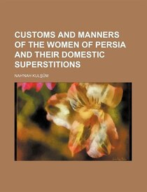 Customs And Manners Of The Women Of Persia And Their Domestic Superstitions