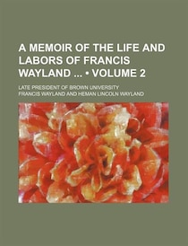 A Memoir of the Life and Labors of Francis Wayland (v. 2)