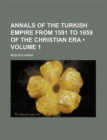 Annals of the Turkish Empire from 1591 to 1659 of the Christian era