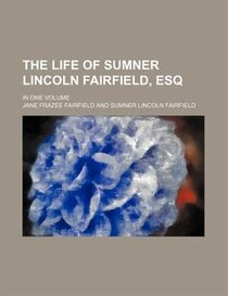 The Life Of Sumner Lincoln Fairfield, Esq; In One Volume