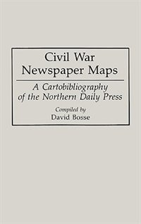 Civil War Newspaper Maps: A Cartobibliography of the Northern Daily Press