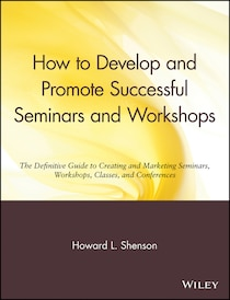 How to Develop & Promote Successful Seminars & Workshops: A Definitive Guide to Creating & Marketing Seminars, Workshops, Classes