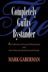 The Completely Guilty Bystander: A Collection of Casual Observations and One Seriously Dysfunctional Family