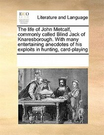 The Life Of John Metcalf, Commonly Called Blind Jack Of Knaresborough. With Many Entertaining Anecdotes Of His Exploits In Hunting, Card-playing