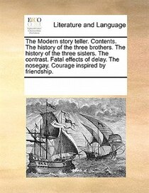 The Modern Story Teller. Contents. The History Of The Three Brothers. The History Of The Three Sisters. The Contrast. Fatal Effects Of Delay. The Nosegay. Coura