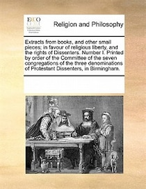 Extracts From Books, And Other Small Pieces; In Favour Of Religious Liberty, And The Rights Of Dissenters. Number I. Printed By Order Of The Committee Of The Se