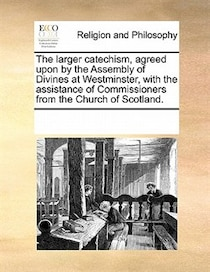 The Larger Catechism, Agreed Upon By The Assembly Of Divines At Westminster, With The Assistance Of Commissioners From The Church Of Scotland.
