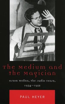 The Medium And The Magician: Orson Welles, The Radio Years, 1934-1952: Orson Welles, The Radio Years, 1934-1952