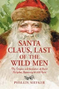 Santa Claus, Last Of The Wild Men: The Origins And Evolution Of Saint Nicholas, Spanning 50,000 Years