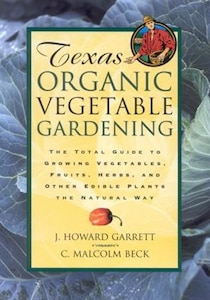 Texas Organic Vegetable Gardening: The Total Guide To Growing Vegetables, Fruits, Herbs, And Other Edible Plants The Natural Way: The Total Guide To G