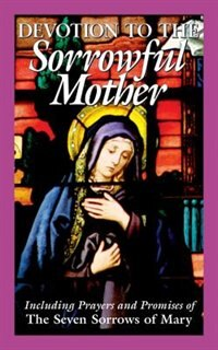 Devotion To The Sorrowful Mother: Including Prayers And Promise Of The Seven Sorrows Of Mary