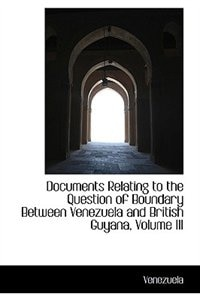 Documents Relating to the Question of Boundary Between Venezuela and British Guyana, Volume III