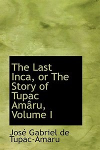 The Last Inca, or The Story of Tupac Amaru, Volume I