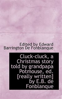 Cluck-cluck, a Christmas story told by grandpapa Potmouse, ed. [really written] by E.B. de Fonblanqu