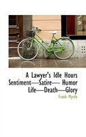 A Lawyer''s Idle Hours SentimentSatire Humor LifeDeathGlory