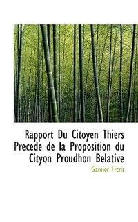 Rapport Du Citoyen Thiers Precede de la Proposition du Cityon Proudhon Belative