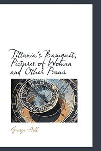 Tittania''s Bamquet, Pictures of Woman and Other Poems