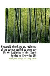 Household chemistry; or, rudiments of the science applied to every-day life