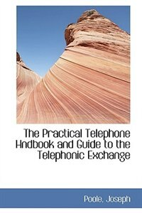 The Practical Telephone Hndbook and Guide to the Telephonic Exchange