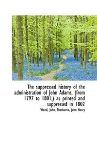 The suppressed history of the administration of John Adams, (from 1797 to 1801,) as printed and supp