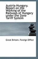 Austria-Hungary. Report on the Working of the Railways of Hungary under the Zone Tariff System