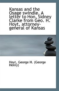 Kansas and the Osage swindle. A letter to Hon. Sidney Clarke from Geo. H. Hoyt, attorney-general of