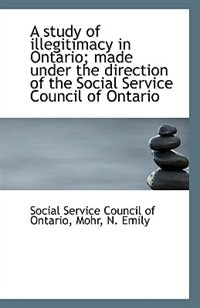 A study of illegitimacy in Ontario; made under the direction of the Social Service Council of Ontari
