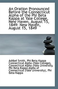 An Oration Pronounced Before the Connecticut Alpha of the Phi Beta Kappa at Yale College, New Haven,