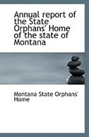 Annual report of the State Orphans'' Home of the state of Montana