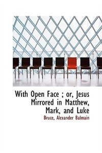 With Open Face ; or, Jesus Mirrored in Matthew, Mark, and Luke