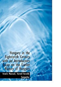 Hungary In The Eighteenth Century With An Introductory Essay On The Earlier History Of Hungary
