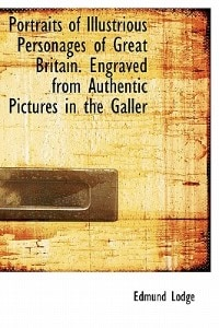 Portraits Of Illustrious Personages Of Great Britain. Engraved From Authentic Pictures In The Galler