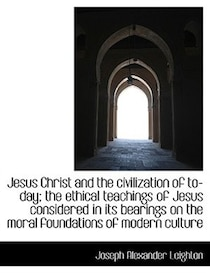 Jesus Christ and the civilization of to-day; the ethical teachings of Jesus considered in its bearin