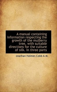 A manual containing information respecting the growth of the mulberry tree, with suitable directions