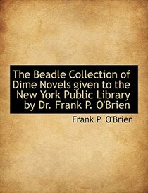 The Beadle Collection of Dime Novels given to the New York Public Library by Dr. Frank P. O''Brien