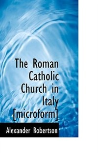 The Roman Catholic Church In Italy [microform]