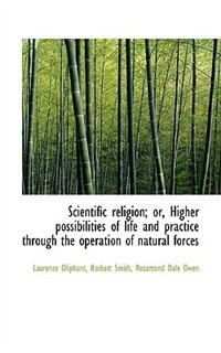 Scientific Religion; Or, Higher Possibilities Of Life And Practice Through The Operation Of Natural