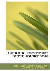 Clytemnestra ; The Earl''s Return ; The Artist ; And Other Poems