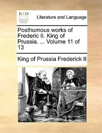 Posthumous works of Frederic II. King of Prussia. . Volume 11 of 13