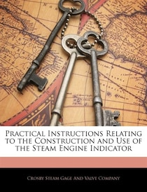 Practical Instructions Relating To The Construction And Use Of The Steam Engine Indicator