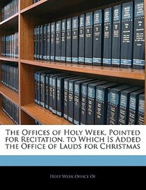 The Offices Of Holy Week, Pointed For Recitation. To Which Is Added The Office Of Lauds For Christmas