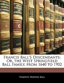 Francis Ball''s Descendants; Or, The West Springfield Ball Family, From 1640 To 1902