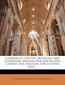 Liederbuch Fur Die Deutsche Und Schweizer-mission Der Kirche Jesu Christi Der Heiligen Der Letzten Tage.