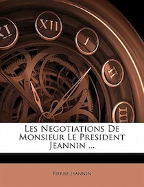 Les Negotiations De Monsieur Le President Jeannin.