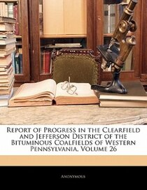 Report of Progress in the Clearfield and Jefferson District of the Bituminous Coalfields of Western Pennsylvania, Volume 26