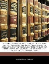Elementary and Middle-Class Instruction in the Netherlands, and Their Development in Accordance with the Laws of 13th August 1857 (Elementary Instruction) and 2