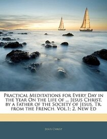 Practical Meditations For Every Day In The Year On The Life Of. Jesus Christ, By A Father Of The Society Of Jesus. Tr. From The French. Vol. 1; 2, New Ed
